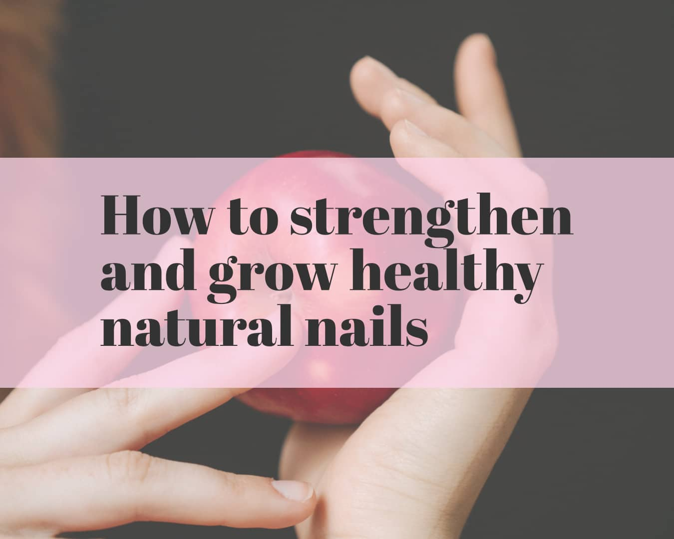 How to strengthen and grow healthy natural nails